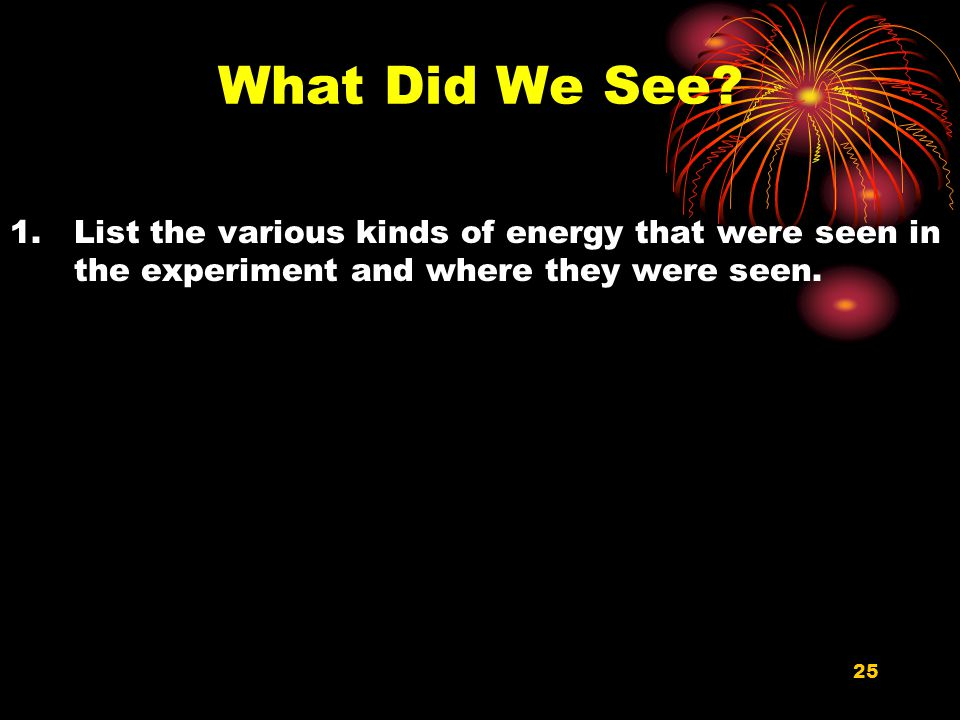 What Did We See List the various kinds of energy that were seen in the experiment and where they were seen.