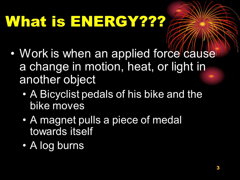 What is ENERGY Work is when an applied force cause a change in motion, heat, or light in another object.