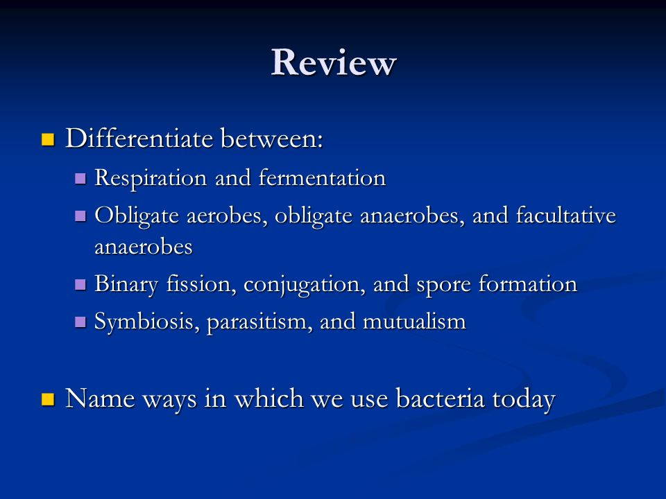 Review Differentiate between: Name ways in which we use bacteria today