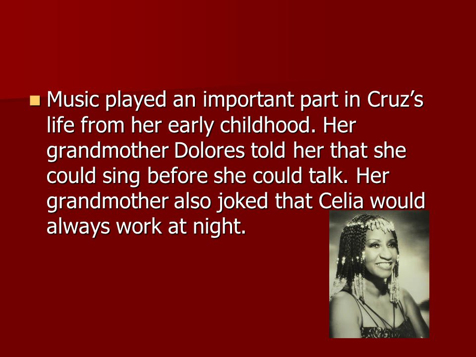 Music played an important part in Cruz's life from her early childhood