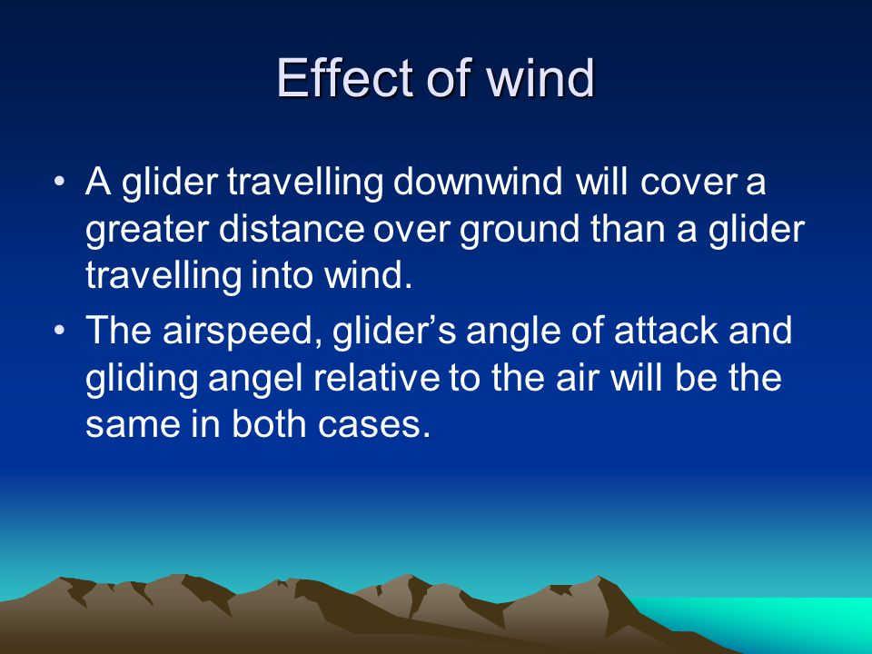 Effect of wind A glider travelling downwind will cover a greater distance over ground than a glider travelling into wind.