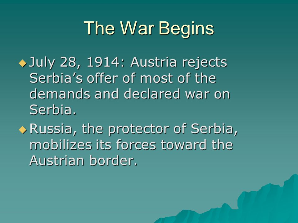 The War Begins July 28, 1914: Austria rejects Serbia's offer of most of the demands and declared war on Serbia.