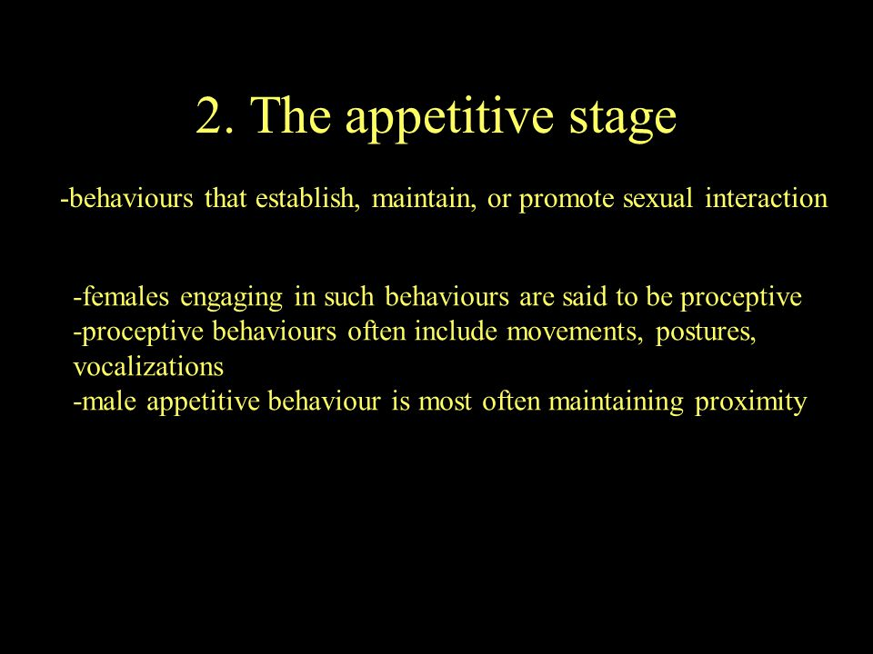 2. The appetitive stage -behaviours that establish, maintain, or promote sexual interaction.
