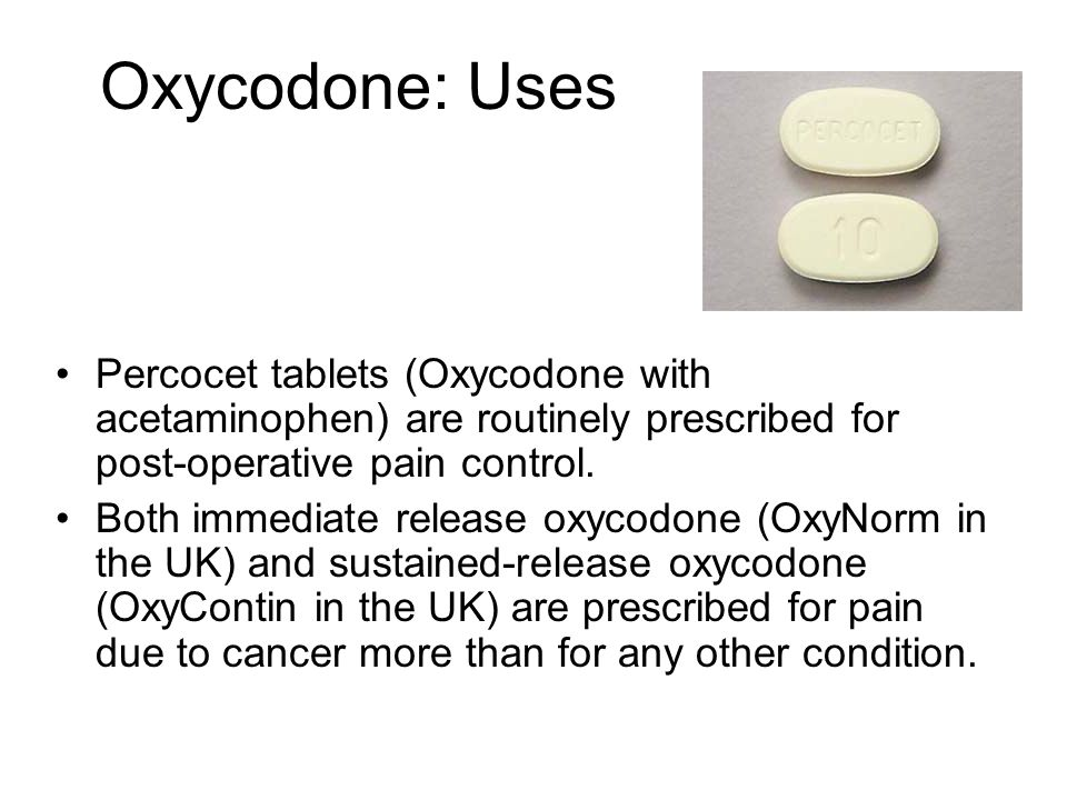 Oxycodone: Uses Percocet tablets (Oxycodone with acetaminophen) are routinely prescribed for post-operative pain control.