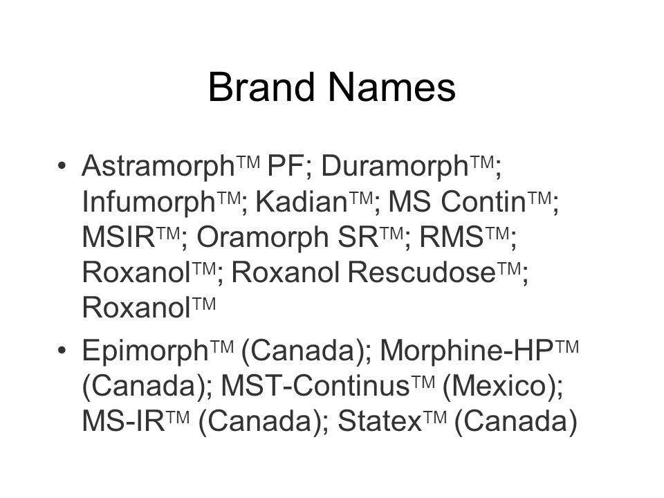 Brand Names AstramorphTM PF; DuramorphTM; InfumorphTM; KadianTM; MS ContinTM; MSIRTM; Oramorph SRTM; RMSTM; RoxanolTM; Roxanol RescudoseTM; RoxanolTM.