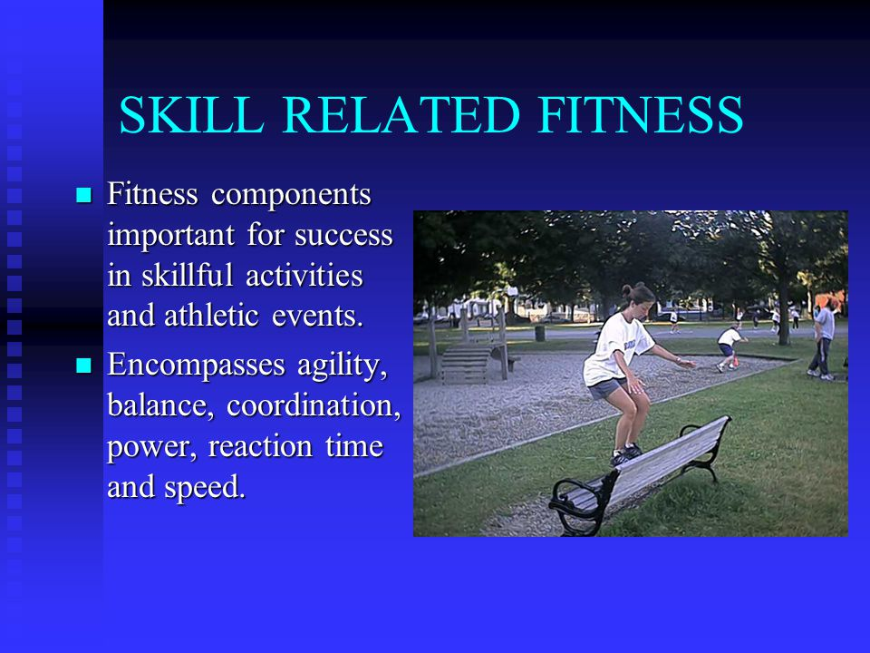 SKILL RELATED FITNESS Fitness components important for success in skillful activities and athletic events.