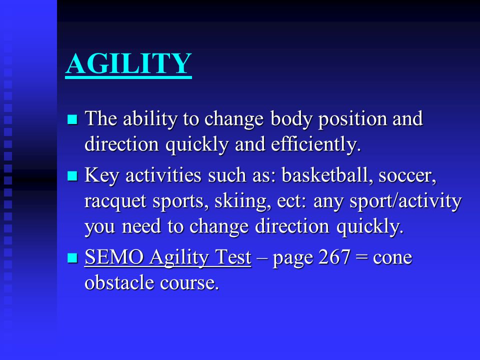 AGILITY The ability to change body position and direction quickly and efficiently.