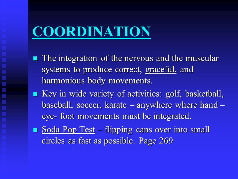 COORDINATION The integration of the nervous and the muscular systems to produce correct, graceful, and harmonious body movements.