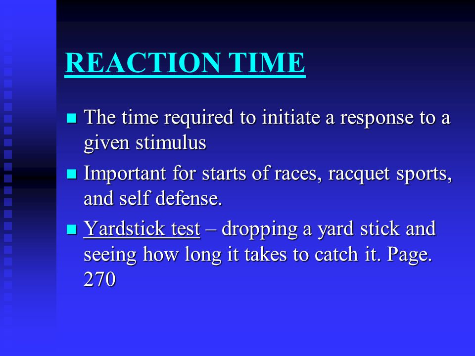REACTION TIME The time required to initiate a response to a given stimulus. Important for starts of races, racquet sports, and self defense.