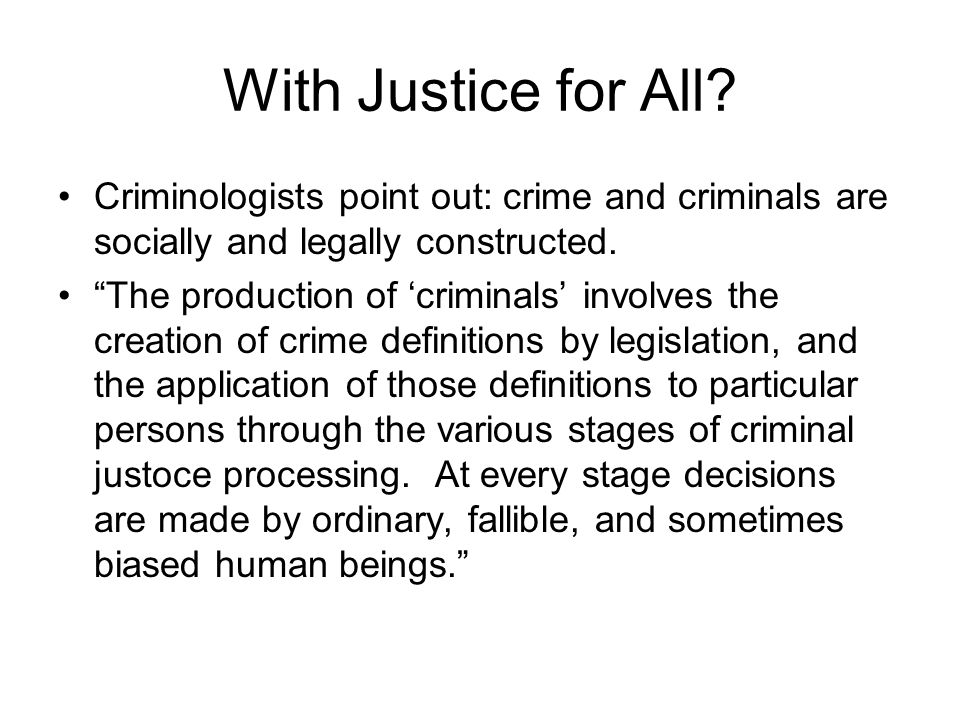 With Justice for All Criminologists point out: crime and criminals are socially and legally constructed.