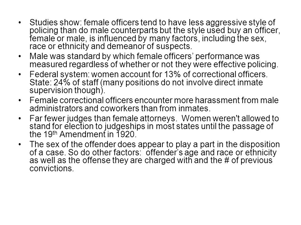 Studies show: female officers tend to have less aggressive style of policing than do male counterparts but the style used buy an officer, female or male, is influenced by many factors, including the sex, race or ethnicity and demeanor of suspects.