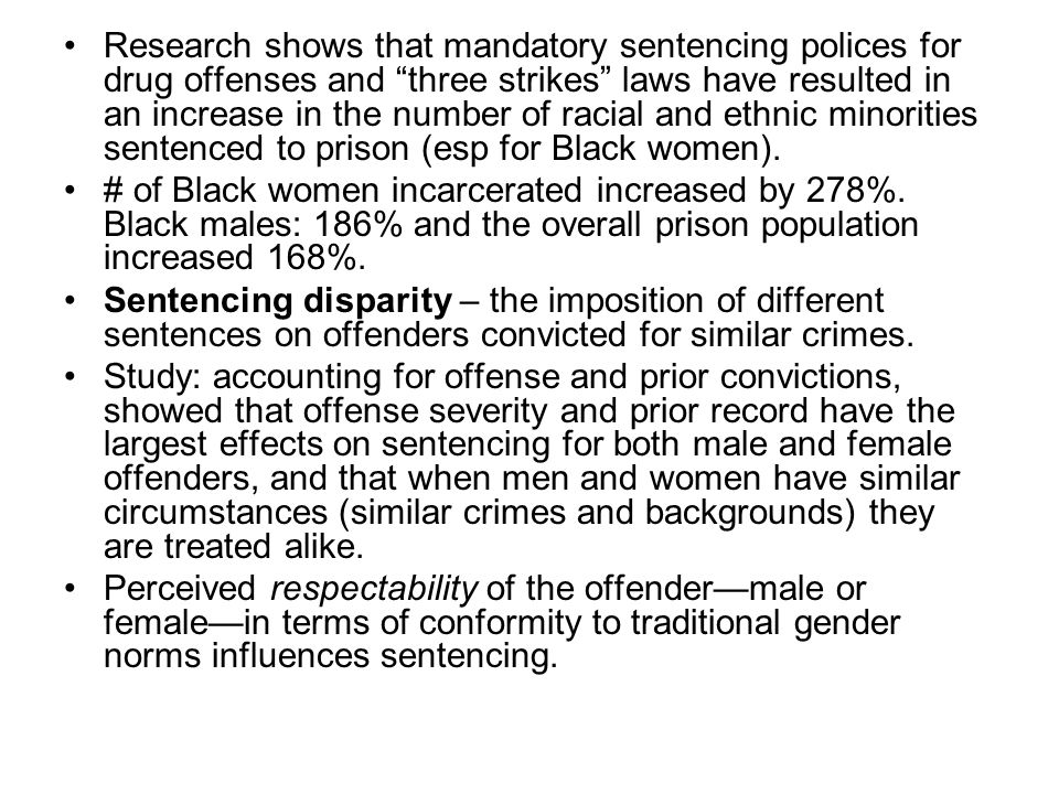 Research shows that mandatory sentencing polices for drug offenses and three strikes laws have resulted in an increase in the number of racial and ethnic minorities sentenced to prison (esp for Black women).