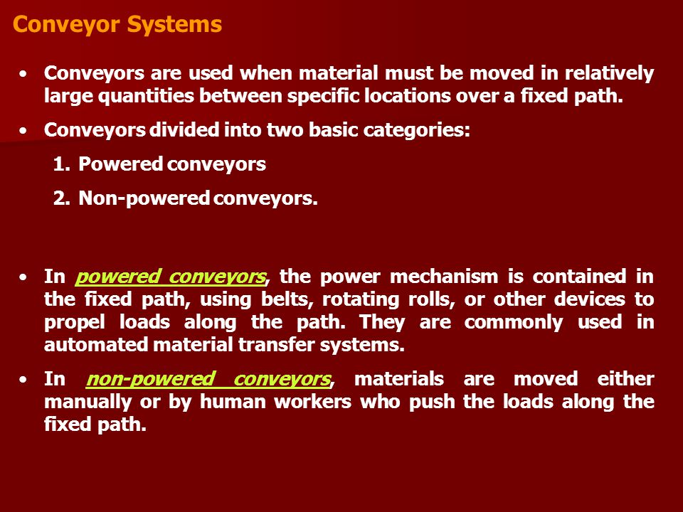 Conveyor Systems Conveyors are used when material must be moved in relatively large quantities between specific locations over a fixed path.