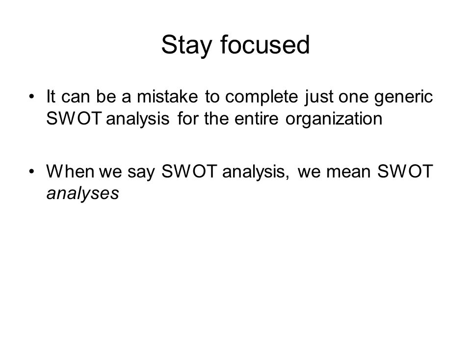 Stay focused It can be a mistake to complete just one generic SWOT analysis for the entire organization.