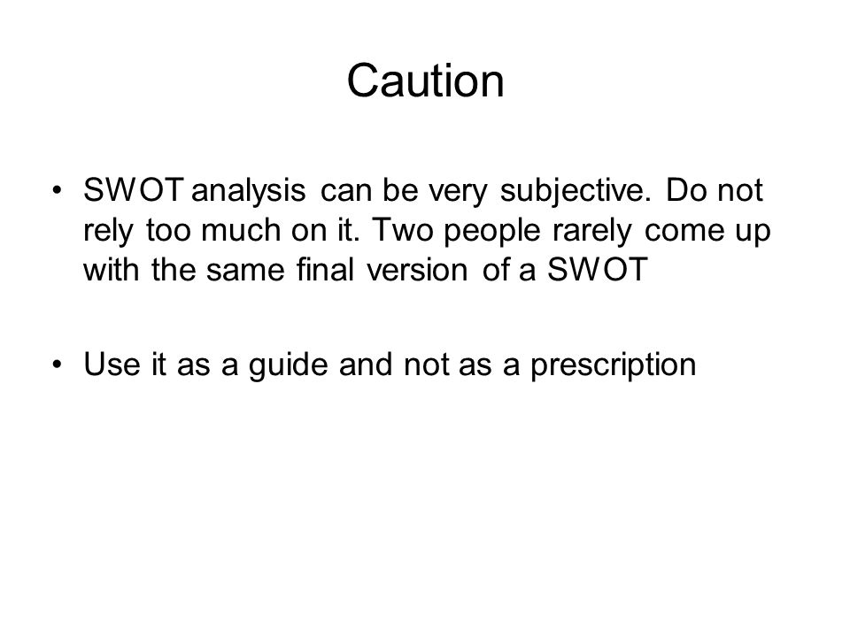 Caution SWOT analysis can be very subjective. Do not rely too much on it. Two people rarely come up with the same final version of a SWOT.