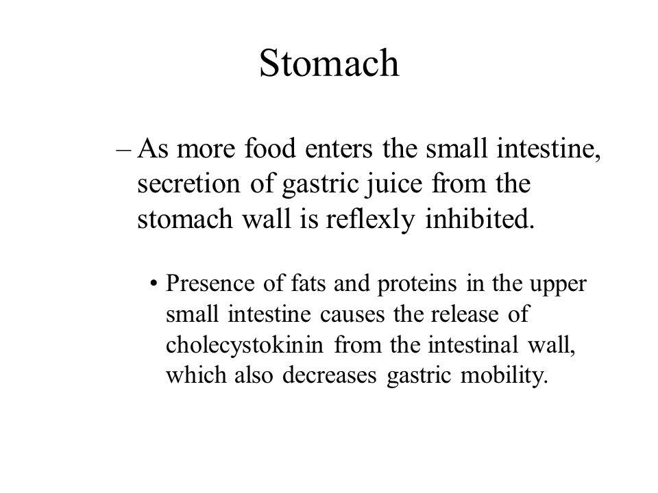 Stomach As more food enters the small intestine, secretion of gastric juice from the stomach wall is reflexly inhibited.