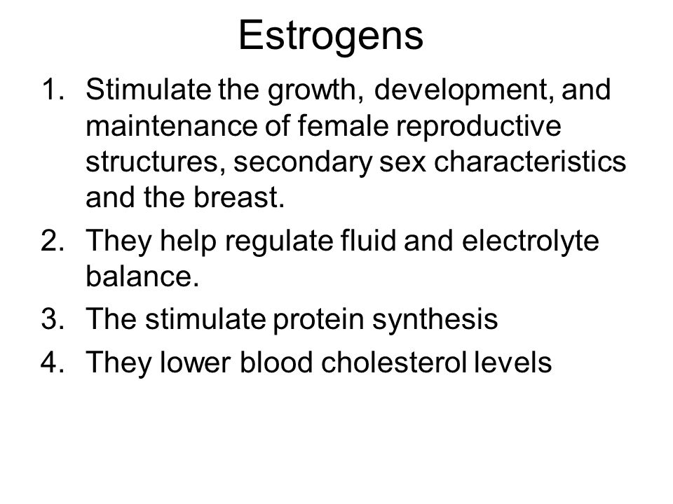 Estrogens Stimulate the growth, development, and maintenance of female reproductive structures, secondary sex characteristics and the breast.