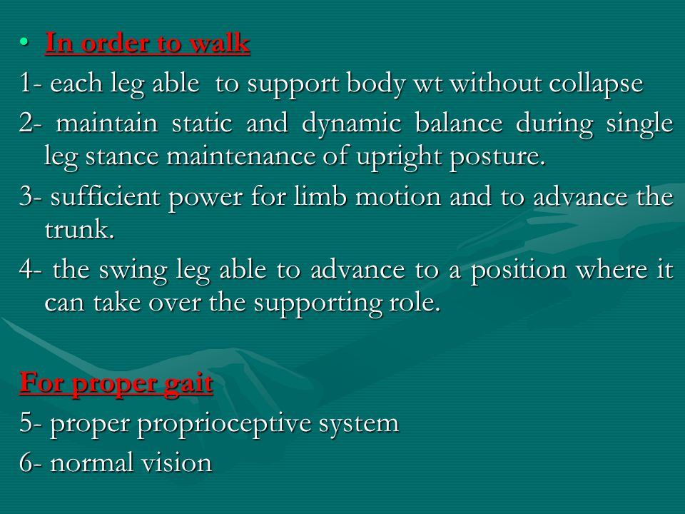 In order to walk 1- each leg able to support body wt without collapse.