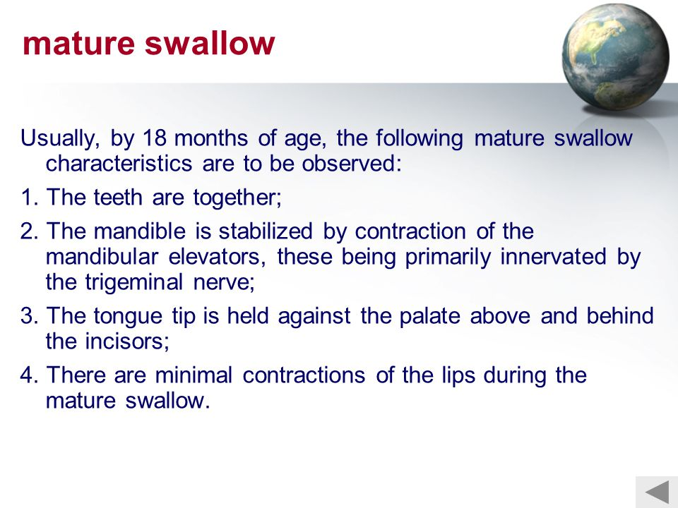 mature swallow Usually, by 18 months of age, the following mature swallow characteristics are to be observed: