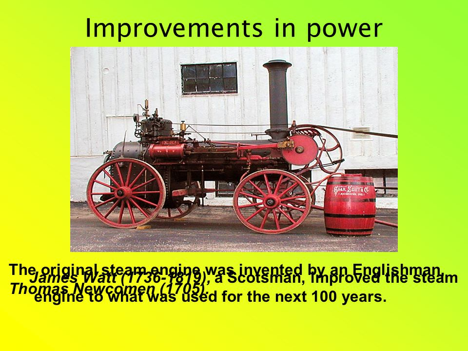 Improvements in power The original steam engine was invented by an Englishman, Thomas Newcomen (1705).