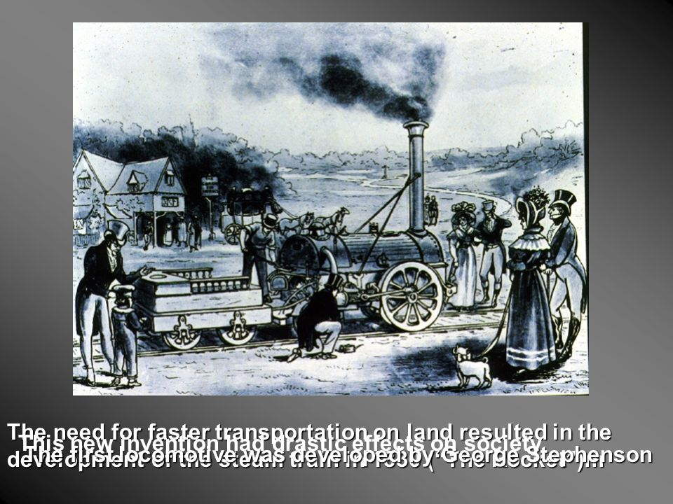 The need for faster transportation on land resulted in the development of the steam train in 1830 ( The Rocket )m