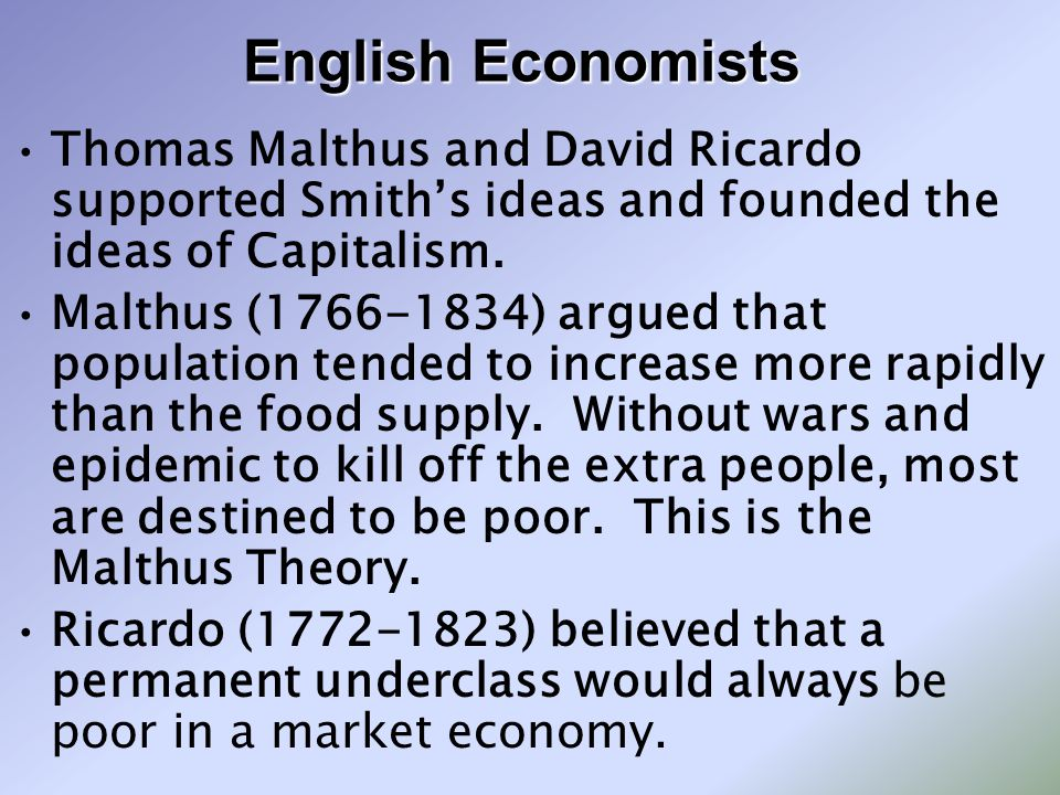 English Economists Thomas Malthus and David Ricardo supported Smith's ideas and founded the ideas of Capitalism.