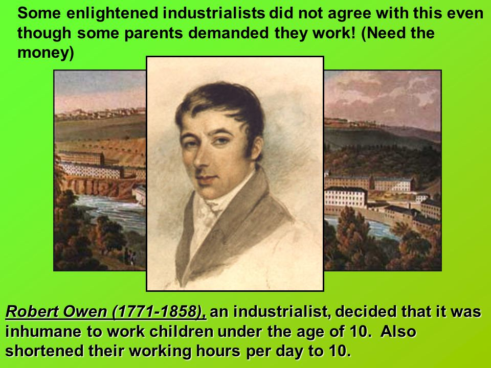 Some enlightened industrialists did not agree with this even though some parents demanded they work! (Need the money)