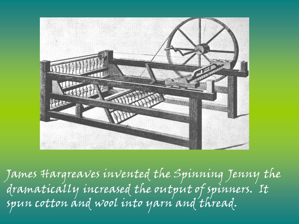 James Hargreaves invented the Spinning Jenny the dramatically increased the output of spinners.