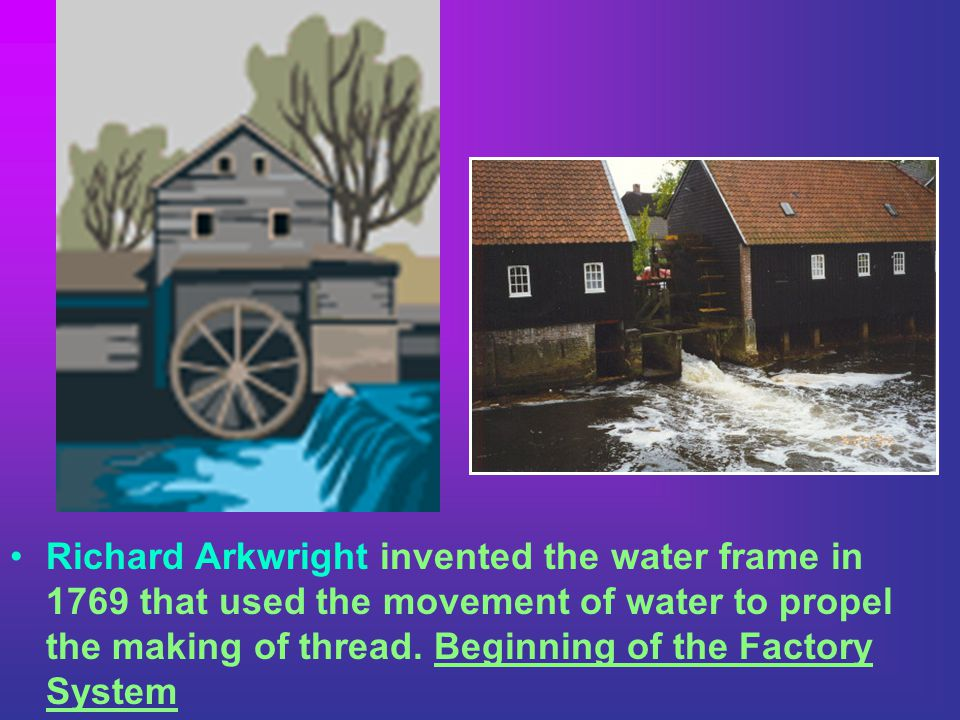 Richard Arkwright invented the water frame in 1769 that used the movement of water to propel the making of thread.