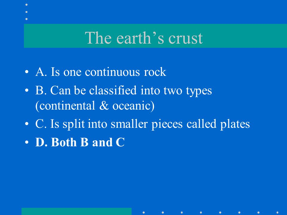 The earth's crust A. Is one continuous rock
