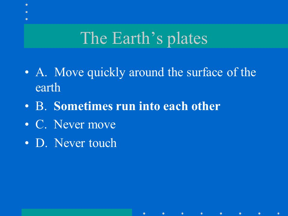 The Earth's plates A. Move quickly around the surface of the earth
