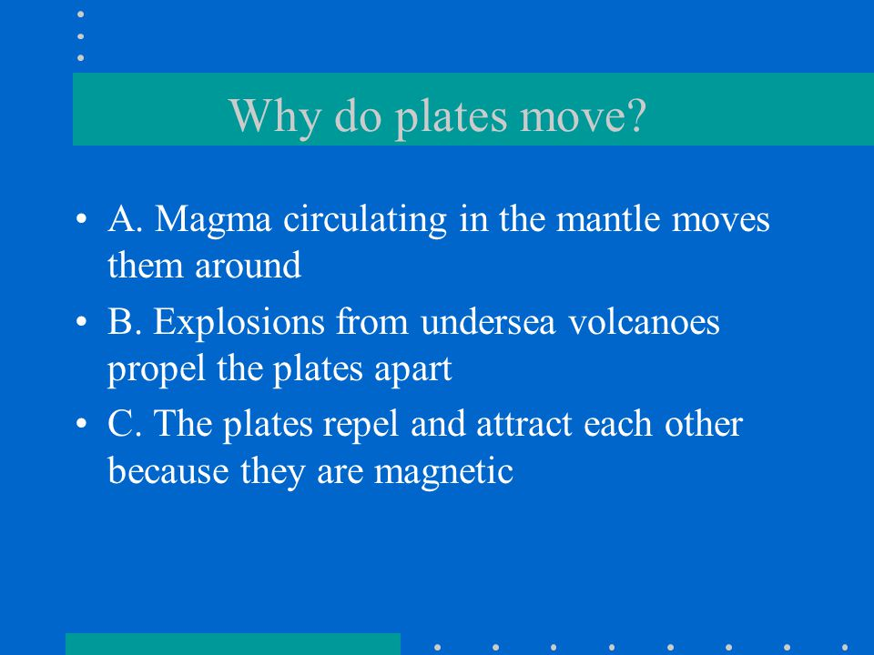 Why do plates move A. Magma circulating in the mantle moves them around. B. Explosions from undersea volcanoes propel the plates apart.