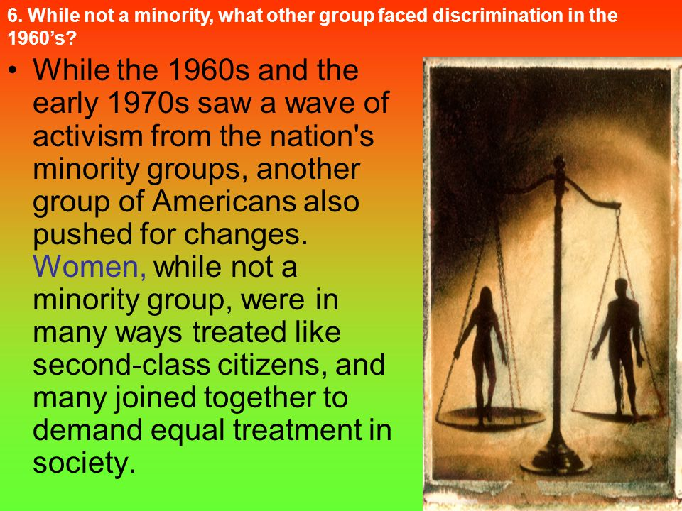 6. While not a minority, what other group faced discrimination in the 1960's