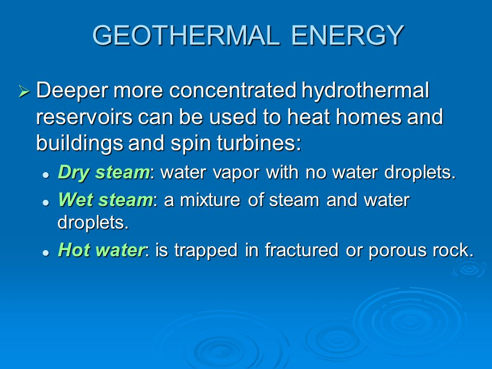 GEOTHERMAL ENERGY Deeper more concentrated hydrothermal reservoirs can be used to heat homes and buildings and spin turbines: