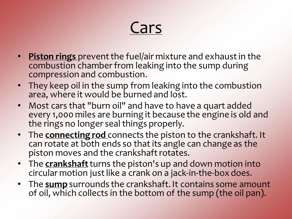Cars Piston rings prevent the fuel/air mixture and exhaust in the combustion chamber from leaking into the sump during compression and combustion.