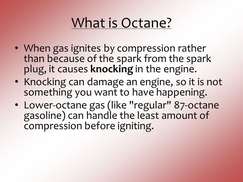 What is Octane When gas ignites by compression rather than because of the spark from the spark plug, it causes knocking in the engine.