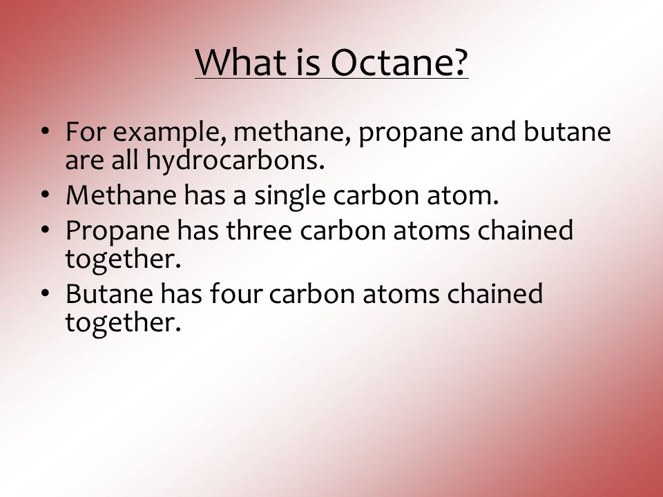 What is Octane For example, methane, propane and butane are all hydrocarbons. Methane has a single carbon atom.