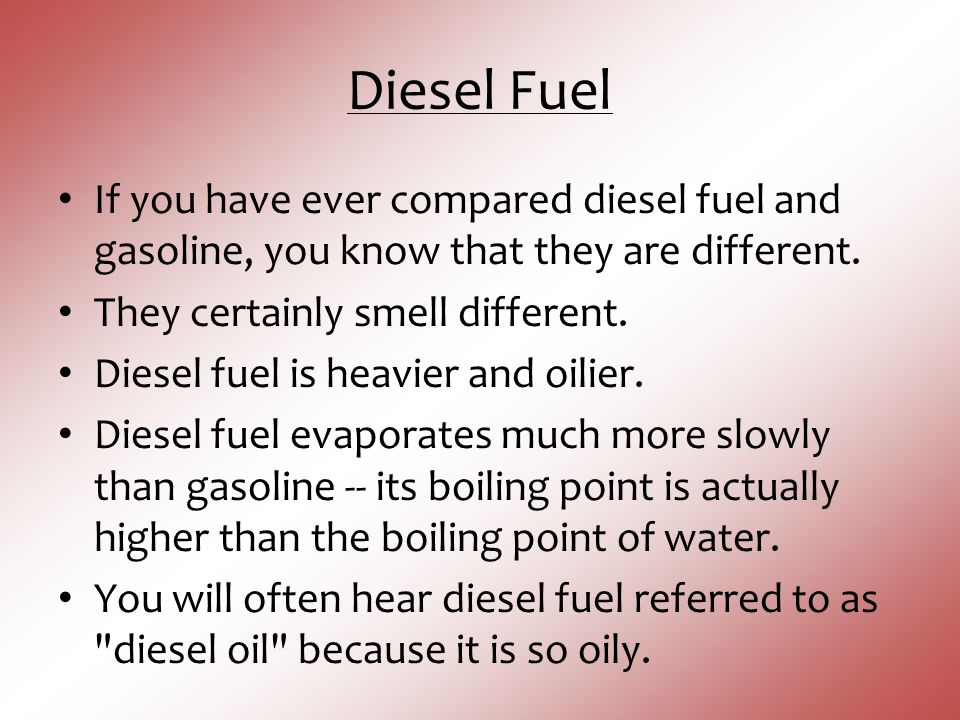 Diesel Fuel If you have ever compared diesel fuel and gasoline, you know that they are different. They certainly smell different.