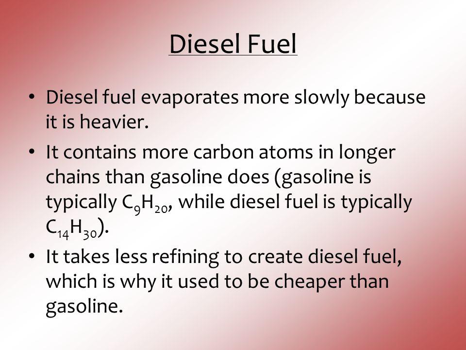 Diesel Fuel Diesel fuel evaporates more slowly because it is heavier.