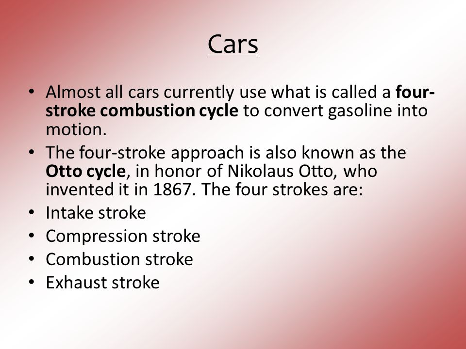 Cars Almost all cars currently use what is called a four-stroke combustion cycle to convert gasoline into motion.
