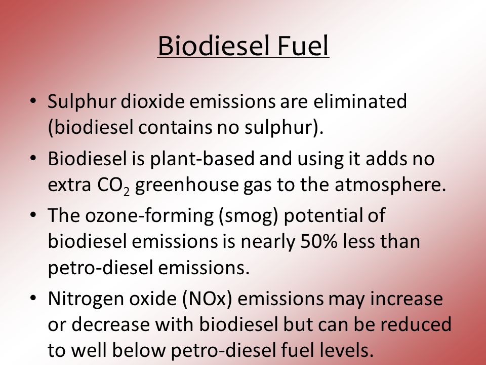 Biodiesel Fuel Sulphur dioxide emissions are eliminated (biodiesel contains no sulphur).