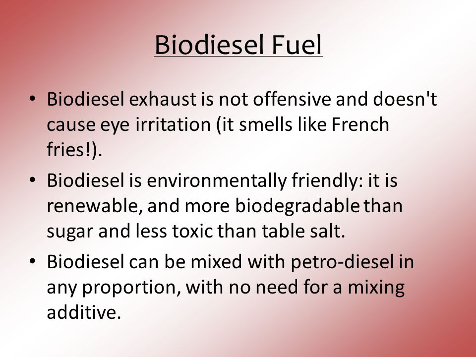 Biodiesel Fuel Biodiesel exhaust is not offensive and doesn t cause eye irritation (it smells like French fries!).