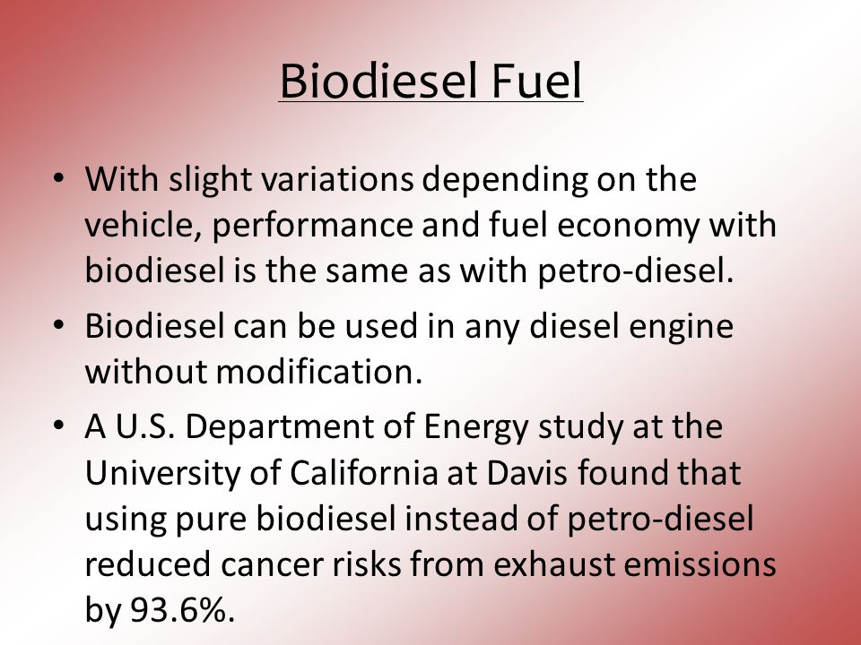 Biodiesel Fuel With slight variations depending on the vehicle, performance and fuel economy with biodiesel is the same as with petro-diesel.
