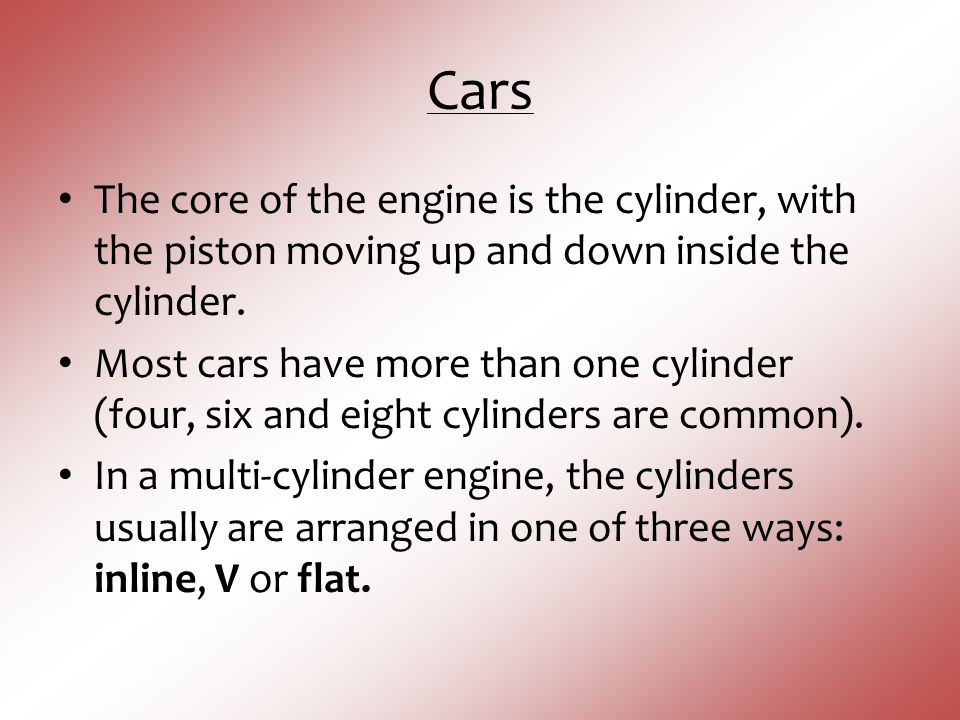 Cars The core of the engine is the cylinder, with the piston moving up and down inside the cylinder.