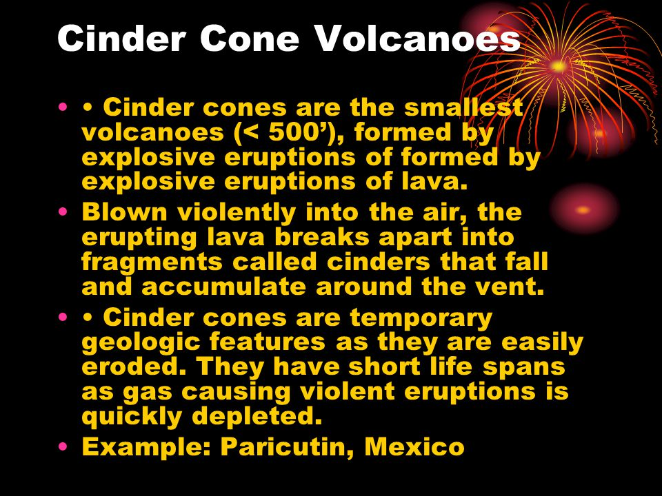 Cinder Cone Volcanoes • Cinder cones are the smallest volcanoes (< 500'), formed by explosive eruptions of formed by explosive eruptions of lava.