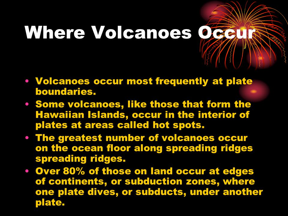 Where Volcanoes Occur Volcanoes occur most frequently at plate boundaries.