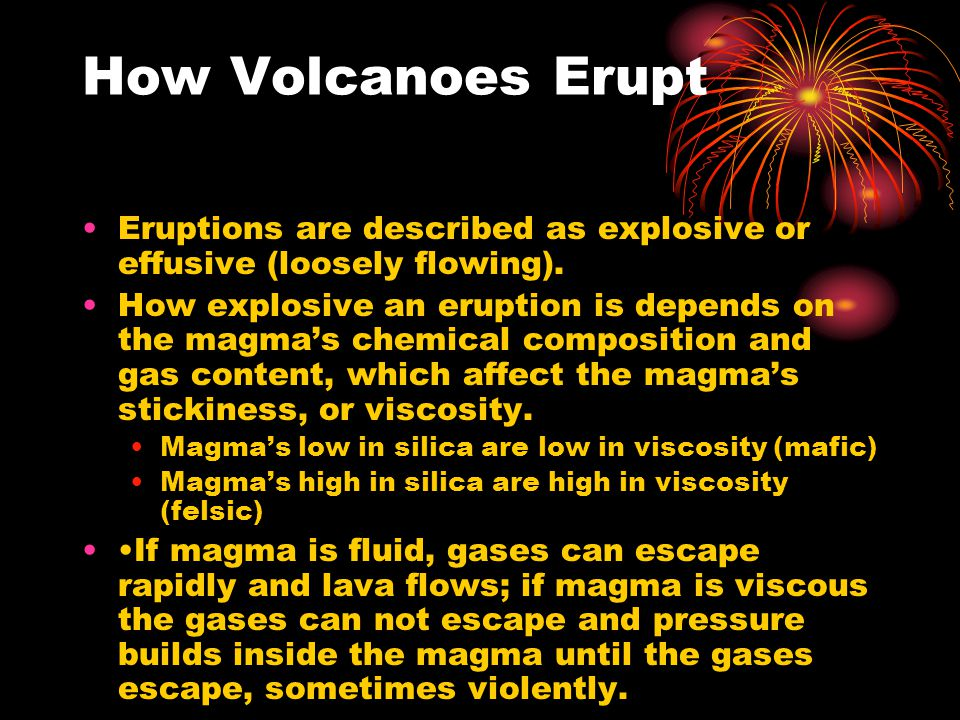 How Volcanoes Erupt Eruptions are described as explosive or effusive (loosely flowing).