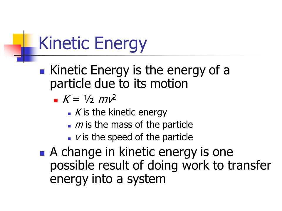 Kinetic Energy Kinetic Energy is the energy of a particle due to its motion. K = ½ mv2. K is the kinetic energy.