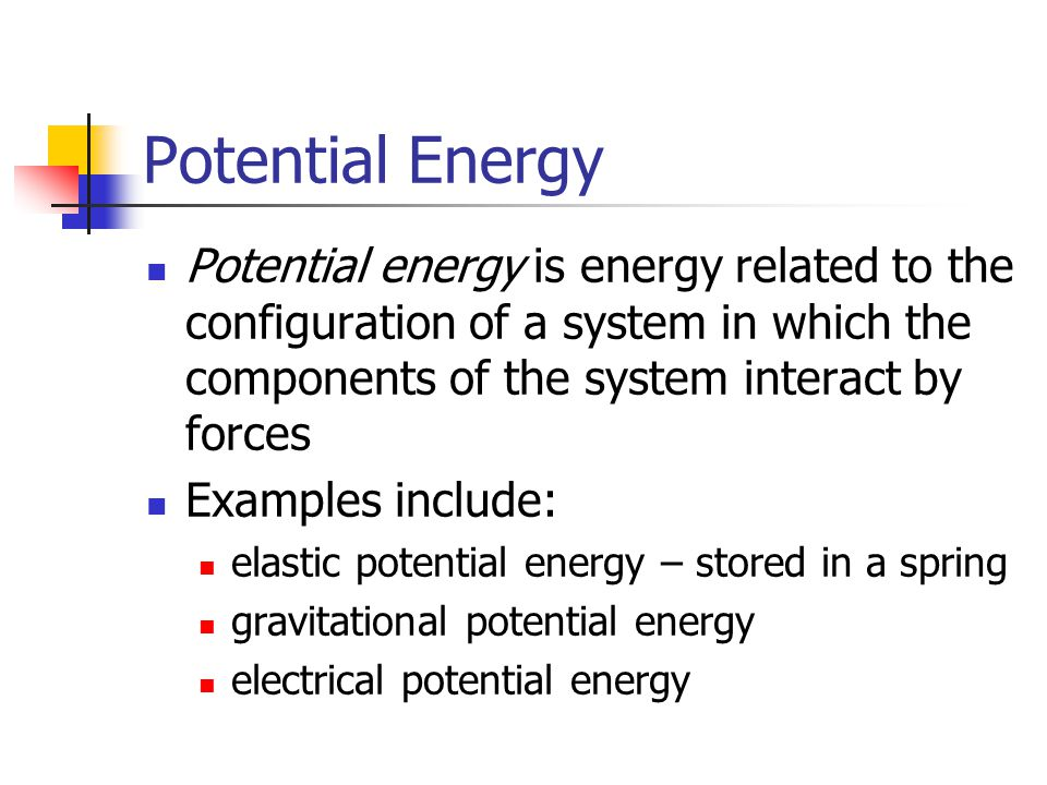 Potential Energy Potential energy is energy related to the configuration of a system in which the components of the system interact by forces.