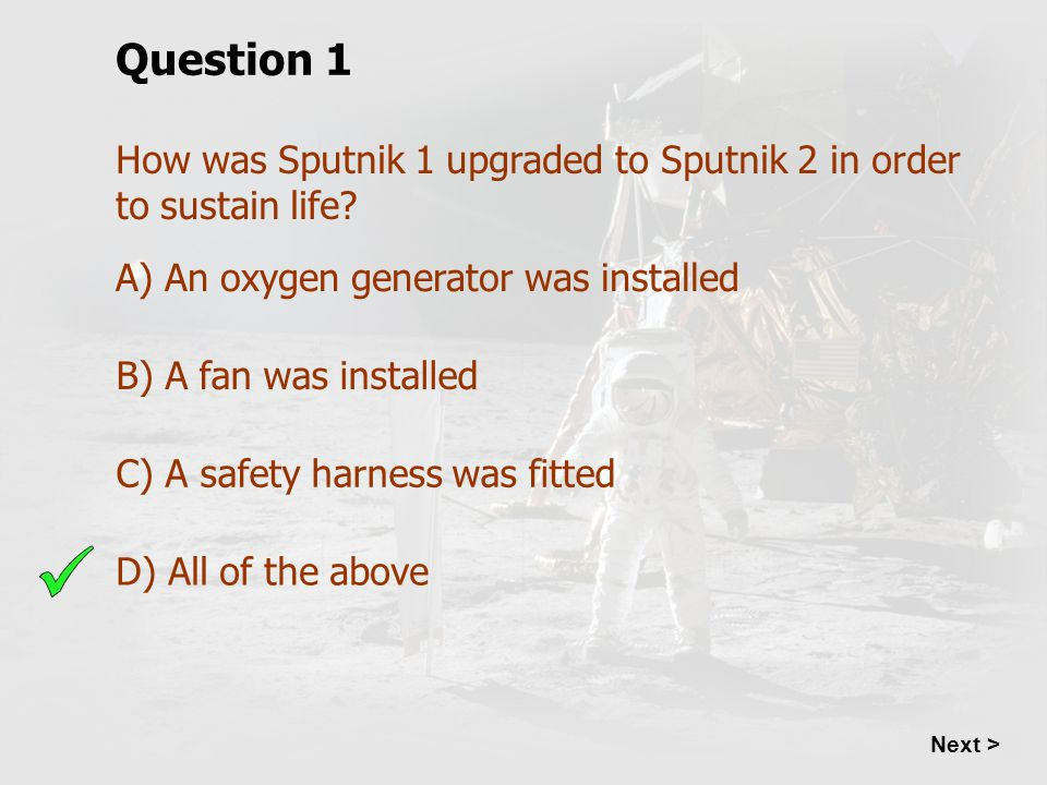 Question 1 How was Sputnik 1 upgraded to Sputnik 2 in order to sustain life A) An oxygen generator was installed.